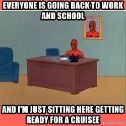 Masturbating Spider-Man - everyone is going back to work and school  and i'm just sitting here getting ready for a cruisee