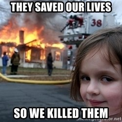 Disaster Girl - They saved our lives so we killed them