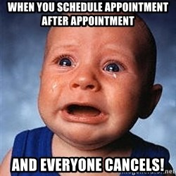 Crying Baby - when you schedule appointment after appointment and everyone cancels!