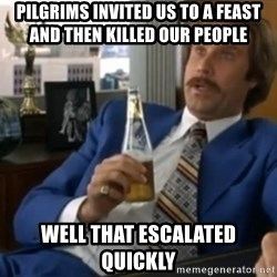well that escalated quickly  - Pilgrims invited us to a feast and then killed our people  well that escalated Quickly