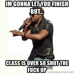 Imma Let you finish kanye west - Im gonna let you finish but... class is over so shut the fuck up