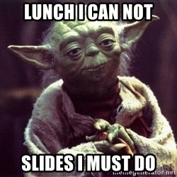 Yoda - lunch i can not slides i must do