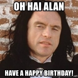 Disgusted Tommy Wiseau - Oh hai alan Have a happy birthday!