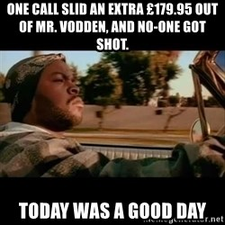 Ice Cube- Today was a Good day - One call slid an extra £179.95 out of Mr. Vodden, and no-one got shot. Today was a good day