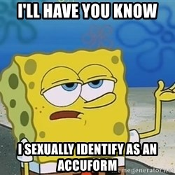 I'll have you know Spongebob - I'LL HAVE YOU KNOW I SEXUALLY IDENTIFY AS AN ACCUFORM