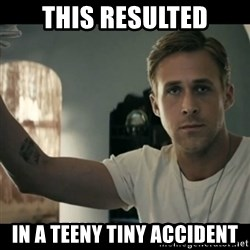 ryan gosling hey girl - This resulted in a teeny tiny accident
