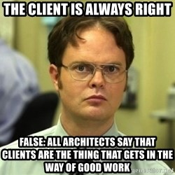 Dwight Meme - THE CLIENT IS ALWAYS RIGHT FALSE: ALL ARCHITECTS SAY THAT CLIENTS ARE THE THING THAT GETS IN THE WAY OF GOOD WORK