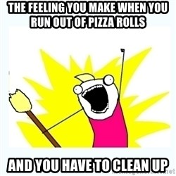 All the things - the feeling you make when you run out of pizza rolls  and you have to clean up