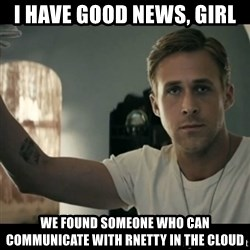 ryan gosling hey girl - I have good news, Girl We found someone who can communicate with Rnetty in the cloud