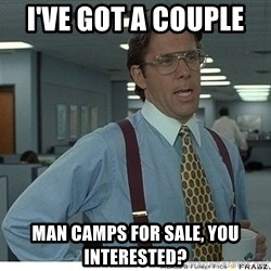 That would be great - I've Got a Couple  Man Camps For Sale, You Interested?