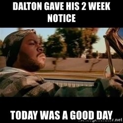Ice Cube- Today was a Good day - Dalton Gave his 2 week notice today was a good day