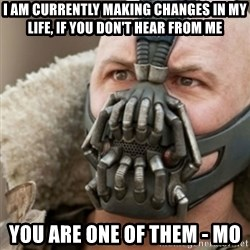 Bane - I am currently making changes in my life, if you don't hear from me You are one of them - Mo