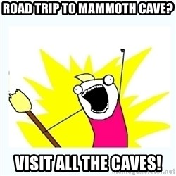 All the things - road trip to mammoth cave? visit all the caves!
