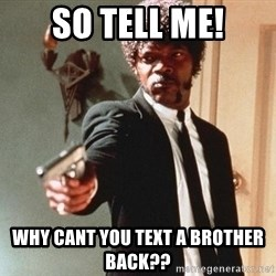 I double dare you - So tell me! Why cant you text a brother back??