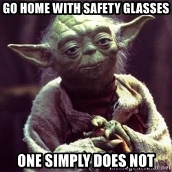 Yoda - go home with SAFETY glasses one simply does not