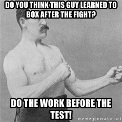 overly manlyman - DO YOU THINK THIS GUY LEARNED TO BOX AFTER THE FIGHT? Do the work before the test!