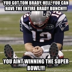 Sad Tom Brady - You got Tom brady, hell, you can Have the entire brady bunch!!! You aint winning the Super Bowl!!!