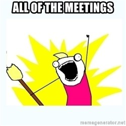 All the things - ALL of the meetings