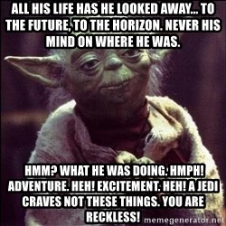 Advice Yoda - ALL HIS LIFE HAS HE LOOKED AWAY... TO THE FUTURE, TO THE HORIZON. NEVER HIS MIND ON WHERE HE WAS.  Hmm? What he was doing. Hmph! Adventure. Heh! Excitement. Heh! A Jedi craves not these things. You are reckless!