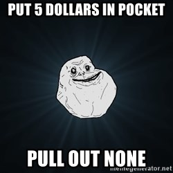 Forever Alone - Put 5 dollars in pocket pull out none