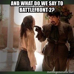 What do we say to the god of death ?  - And what do we say to Battlefront 2?