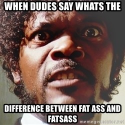 Mad Samuel L Jackson - When dudes say whats the  difference between fat ass and fatsass