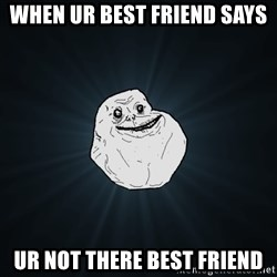 Forever Alone - When Ur best friend says  Ur not there best friend