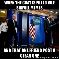 Inappropriate Timing Bill Clinton - When the chat is filled vile sinfull Memes  and that one friend post a Clean one
