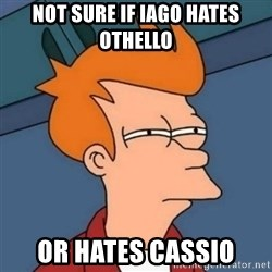 Not sure if troll - not sure if iago hates Othello or hates cassio