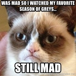 Angry Cat Meme - Was mad so i watched my favorite season of greys...  Still mad