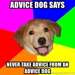 Advice Dog - Advice Dog Says Never Take Advice From An Advice Dog