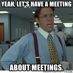 That would be great - Yeah, Let's have a meeting about meetings.