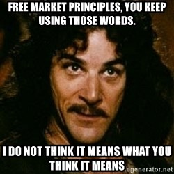 You keep using that word, I don't think it means what you think it means - Free Market principLEs, you keep using thOse wOrds.  I do not think it means what you think it means