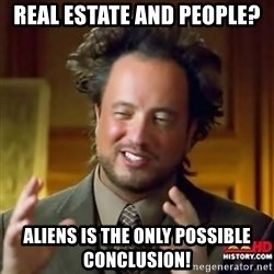 ancient alien guy - Real estate and people? Aliens is the only possible conclusion!