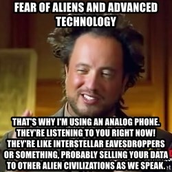 Ancient Aliens - Fear of aliens and advanced technology That's why I'm using an analog phone.  They're listening to you right now!  They're like interstellar eavesdroppers or something, probably selling your data to other alien civilizations as we speak.