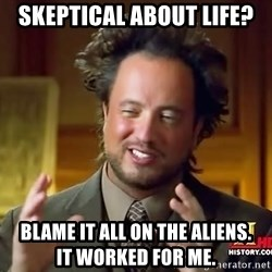 Ancient Aliens - skeptical about life? blame it all on the aliens.                  It worked for me.