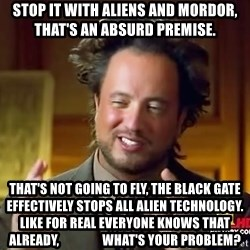 Ancient Aliens - Stop it with aliens and mordor, that's an absurd premise. That's not going to fly, the black gate effectively stops all alien technology.  Like for real everyone knows that already,                 what's your problem?