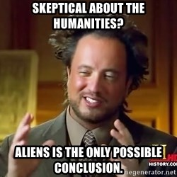 Ancient Aliens - skeptical about the humanities? Aliens is the only possible conclusion.
