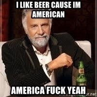 I don't always guy meme - i like beer cause im american america fuck yeah
