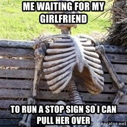 Waiting skeleton meme - Me waiting for my girlfriend To run a stop sign so I can pull her over