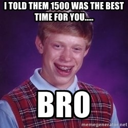 Bad Luck Brian - I told them 1500 was the best time for You..... Bro