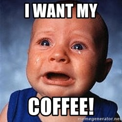 Crying Baby - I WANT MY COFFEE!