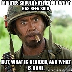 Tropic Thunder Downey - Minutes should not record what has been said, BUT, what is decided, and what is done.