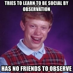 Bad Luck Brian - tries to learn to be social by observation has no friends to observe