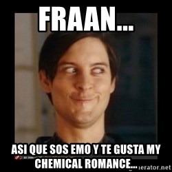 Tobey_Maguire - FRAAN... ASI QUE SOS EMO Y TE GUSTA MY CHEMICAL ROMANCE...