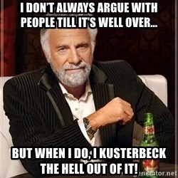 The Most Interesting Man In The World - I don't always argue with people till it's well over... But when i do, I kusterbeck the hell out of it!