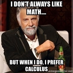 The Most Interesting Man In The World - I don't always like math.... But when i do, I prefer calculus