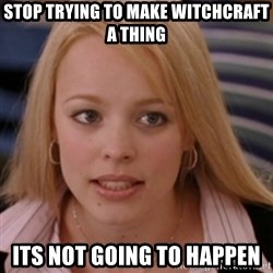 mean girls - Stop trying to make witchcraft a thing its not going to happen