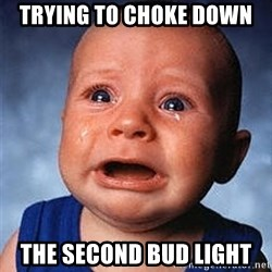 Crying Baby - Trying to choke down The second bud light
