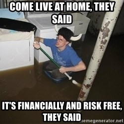 X they said,X they said - Come live at home, they said it's financially and risk free, they said